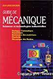 Guide de mécanique. Sciences et technologies industrielles. Statique. Cinématique. Dynamique. Résistance des matériaux. Elasticité. Mécanique des fluides.