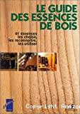 Le Guide des essences de bois : 61 essences, les choisir, les reconnaître, les utiliser.
