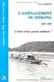 L'Aménagement du Mékong 1957-1997 : l'échec d'une grande ambition ?