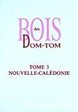 Bois des DOM-TOM. Tome 3 - Nouvelle-Calédonie