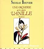 Une orchidée qu'on appela vanille : description véritable de l'histoire des tribulations, vertus d'une plante aromatique