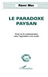 Le paradoxe paysan : essai sur la communication entre l'agriculture et la société