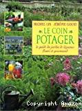 Le coin potager : le guide du jardin de légumes fleuri et gourmand