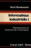 Informatique industrielle. (4 Vol.) Vol. 1 : Représentation et traitement de l'information.